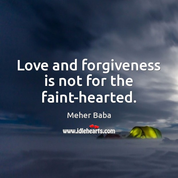 Love and forgiveness is not for the faint-hearted. Meher Baba Picture Quote