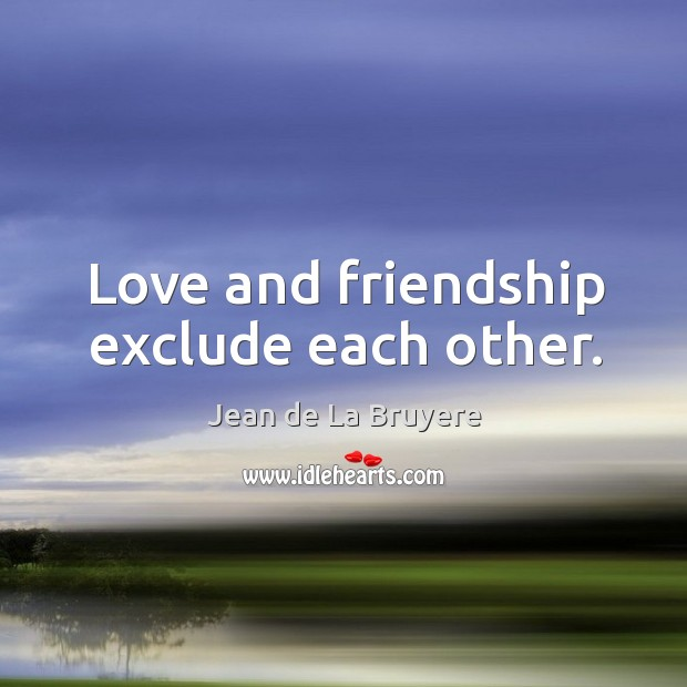 Love and friendship exclude each other. Image