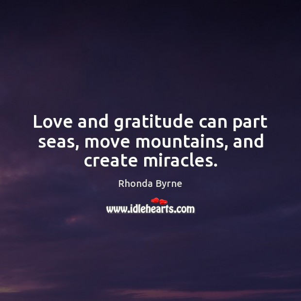 Love and gratitude can part seas, move mountains, and create miracles. Image