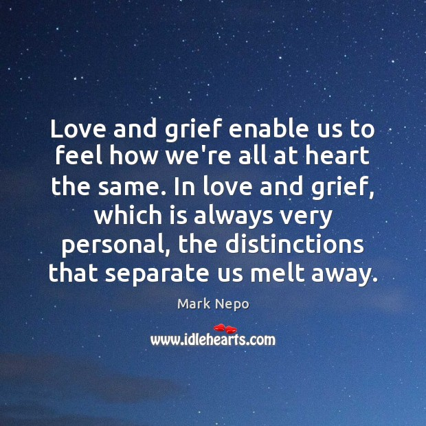 Love and grief enable us to feel how we're all at heart Mark Nepo Picture Quote