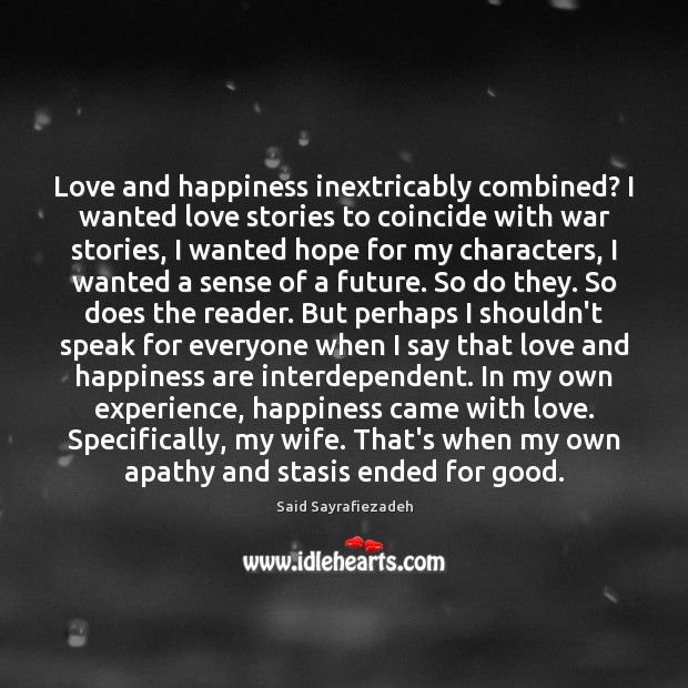 Love and happiness inextricably combined? I wanted love stories to coincide with Said Sayrafiezadeh Picture Quote