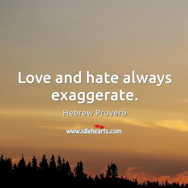 Image, Love and hate always exaggerate.