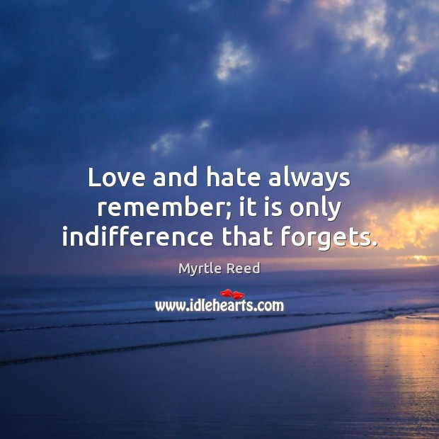 Love and hate always remember; it is only indifference that forgets. Myrtle Reed Picture Quote