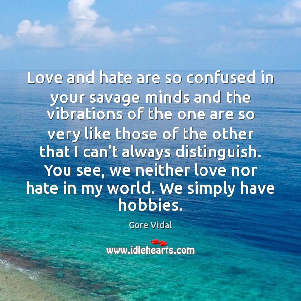 Love and hate are so confused in your savage minds and the Gore Vidal Picture Quote