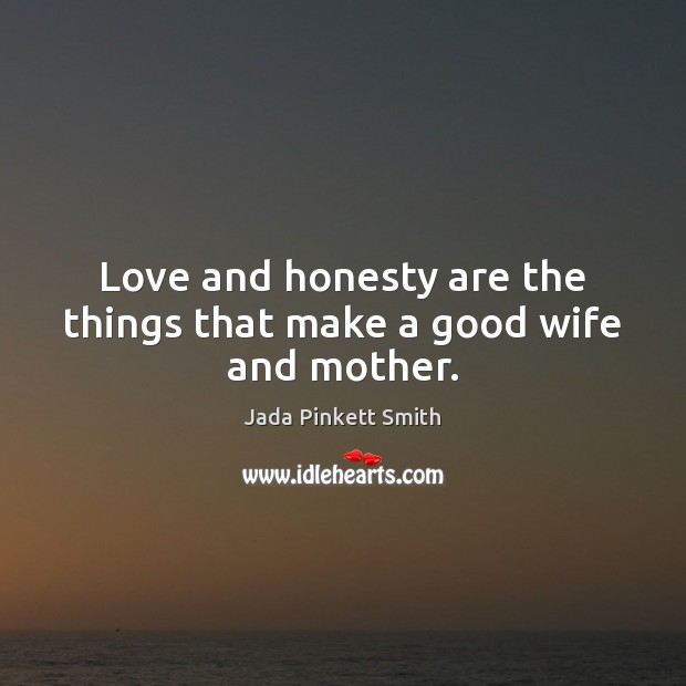 Image, Love and honesty are the things that make a good wife and mother.