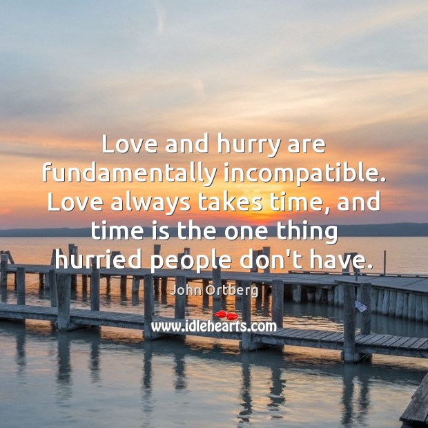 Love and hurry are fundamentally incompatible. Love always takes time, and time John Ortberg Picture Quote