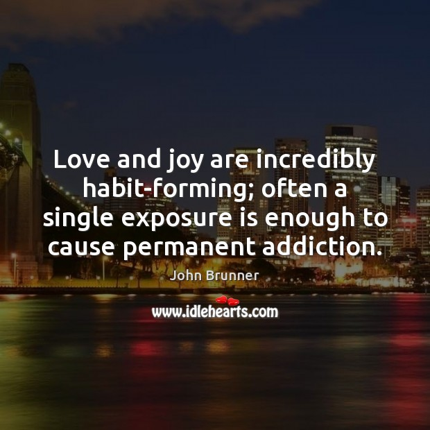 Love and joy are incredibly habit-forming; often a single exposure is enough John Brunner Picture Quote