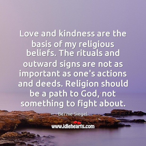 Image, Love and kindness are the basis of my religious beliefs. The rituals