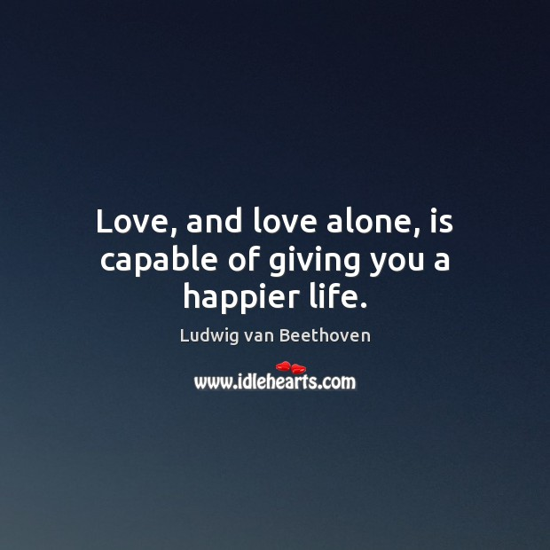 Love, and love alone, is capable of giving you a happier life. Ludwig van Beethoven Picture Quote