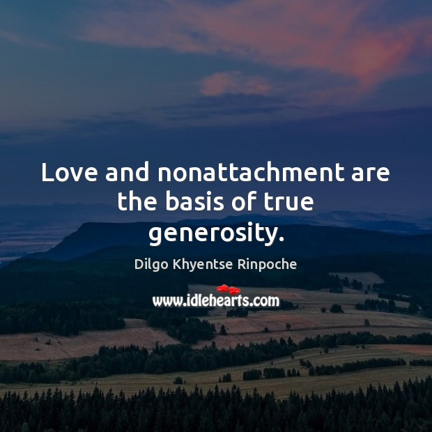 Love and nonattachment are the basis of true generosity. Dilgo Khyentse Rinpoche Picture Quote