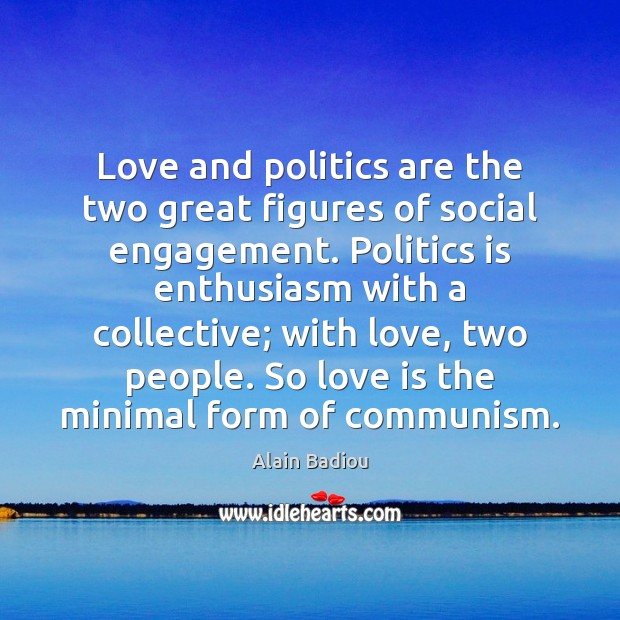Image, Love and politics are the two great figures of social engagement. Politics