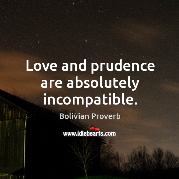 Love and prudence are absolutely incompatible. Bolivian Proverbs Image