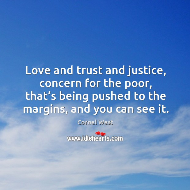 Image about Love and trust and justice, concern for the poor, that's being pushed to the margins, and you can see it.