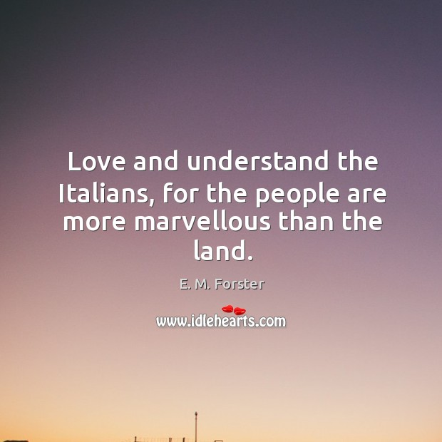 Love and understand the italians, for the people are more marvellous than the land. Image