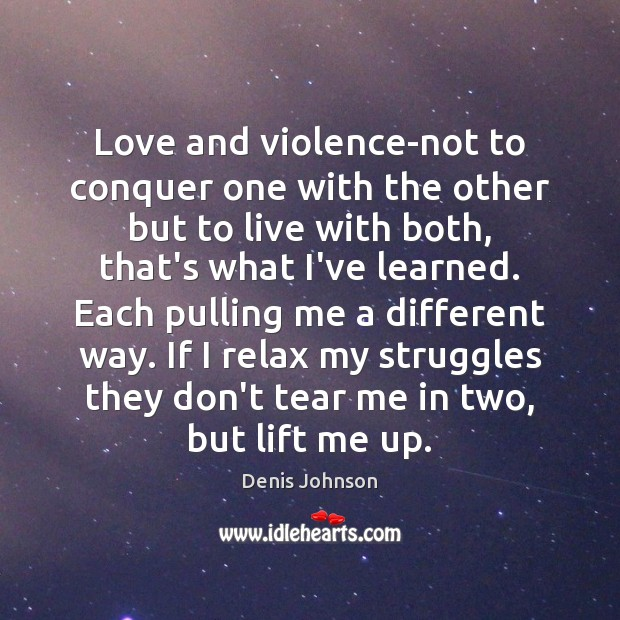 Love and violence-not to conquer one with the other but to live Denis Johnson Picture Quote