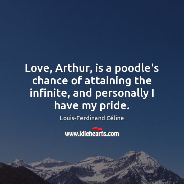 Love, Arthur, is a poodle's chance of attaining the infinite, and personally Louis-Ferdinand Céline Picture Quote
