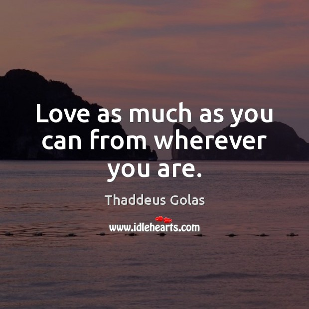 Love as much as you can from wherever you are. Thaddeus Golas Picture Quote