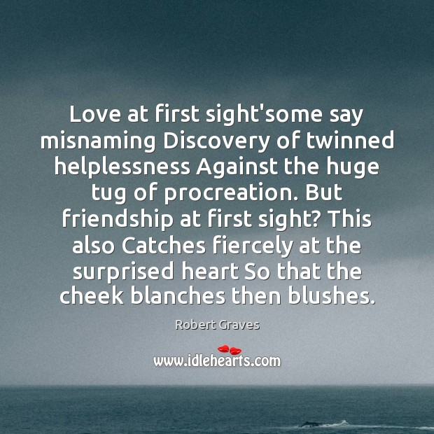 Love at first sight'some say misnaming Discovery of twinned helplessness Against the Robert Graves Picture Quote