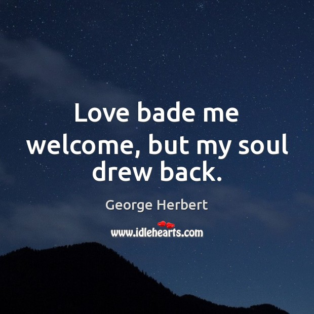 Love bade me welcome, but my soul drew back. George Herbert Picture Quote
