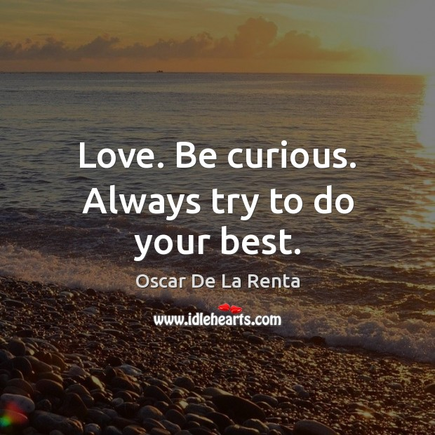 Love. Be curious. Always try to do your best. Oscar De La Renta Picture Quote