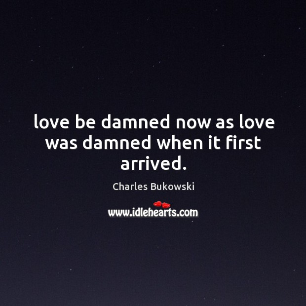 Love be damned now as love was damned when it first arrived. Image