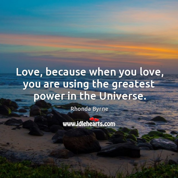 Image, Love, because when you love, you are using the greatest power in the Universe.