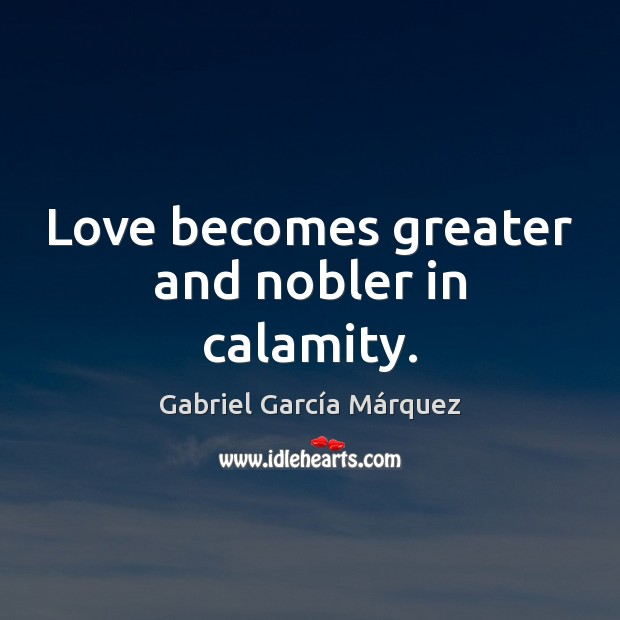 Love becomes greater and nobler in calamity. Gabriel García Márquez Picture Quote