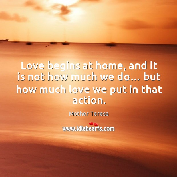 Love begins at home, and it is not how much we do… but how much love we put in that action. Image