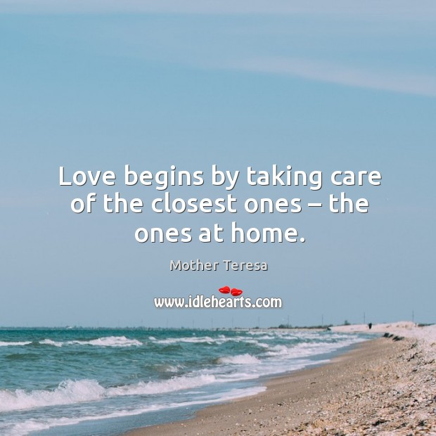 Love begins by taking care of the closest ones – the ones at home. Image