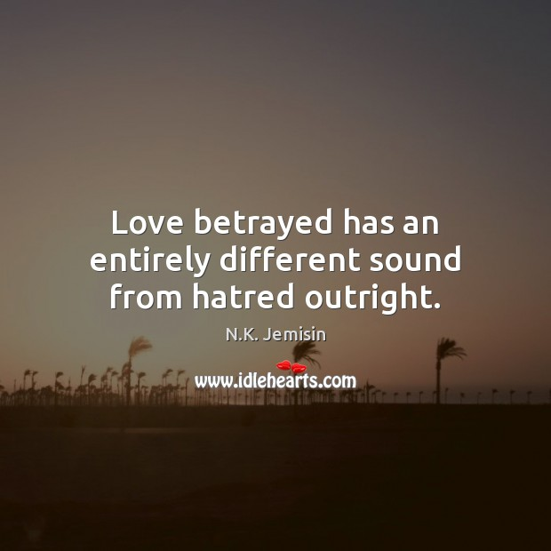Image, Love betrayed has an entirely different sound from hatred outright.
