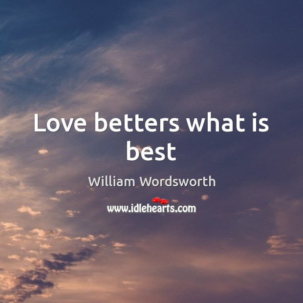 Love betters what is best William Wordsworth Picture Quote