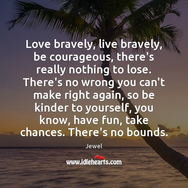 Image, Love bravely, live bravely, be courageous, there's really nothing to lose. There's