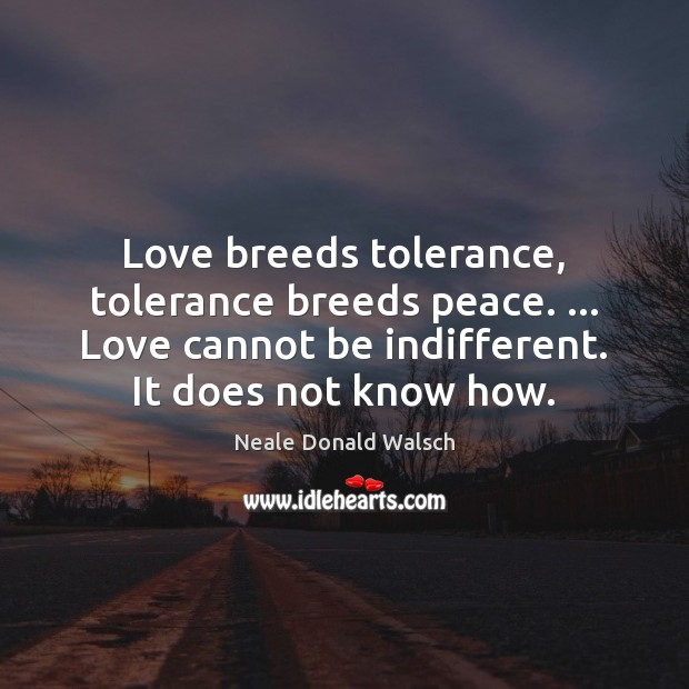 Love breeds tolerance, tolerance breeds peace. … Love cannot be indifferent. It does Neale Donald Walsch Picture Quote