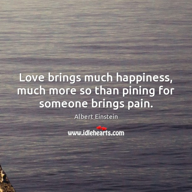 Love brings much happiness, much more so than pining for someone brings pain. Albert Einstein Picture Quote