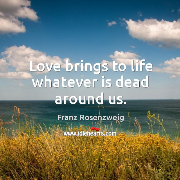 Love brings to life whatever is dead around us. Image
