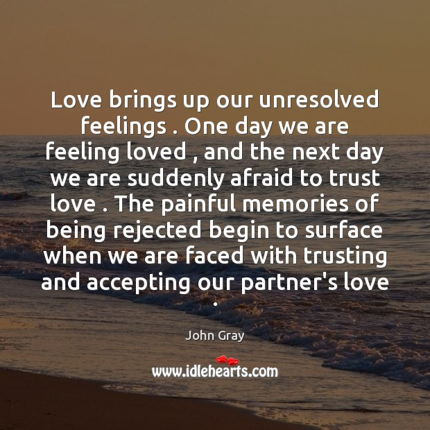 Love brings up our unresolved feelings . One day we are feeling loved , Image