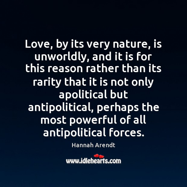 Love, by its very nature, is unworldly, and it is for this Hannah Arendt Picture Quote