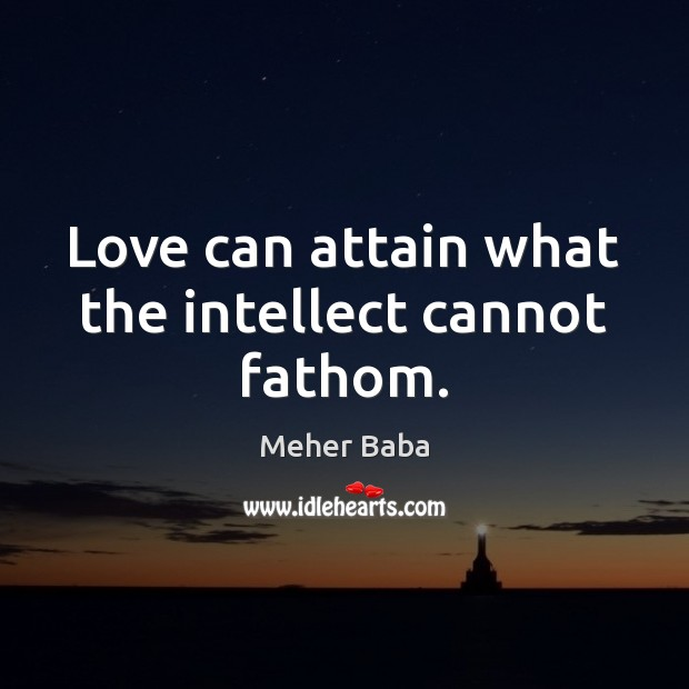 Love can attain what the intellect cannot fathom. Meher Baba Picture Quote