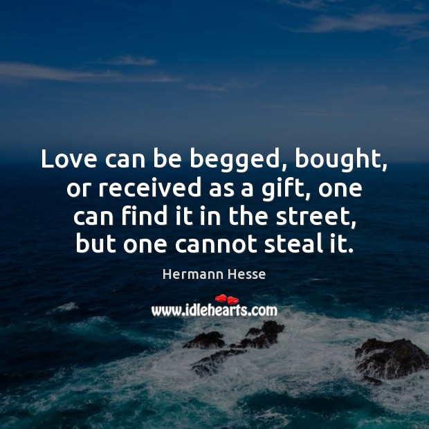 Love can be begged, bought, or received as a gift, one can Image