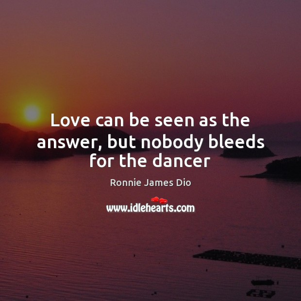 Love can be seen as the answer, but nobody bleeds for the dancer Image