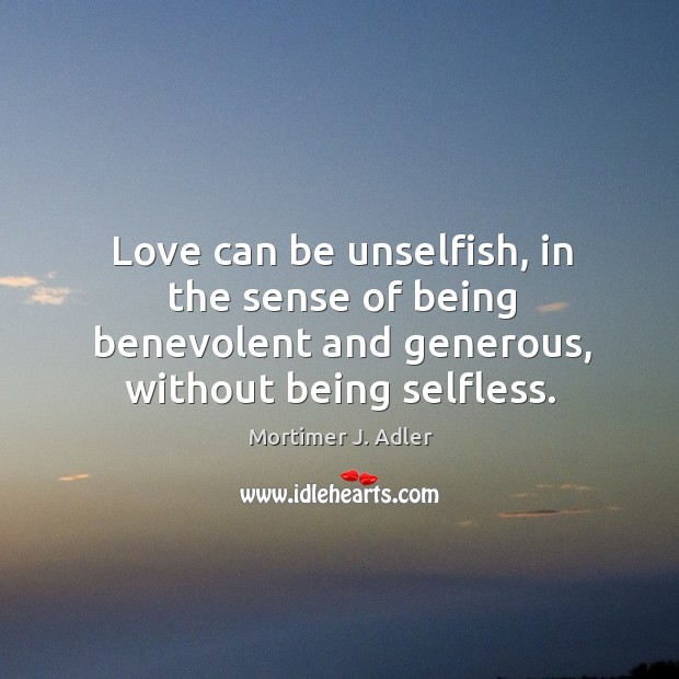 Image, Love can be unselfish, in the sense of being benevolent and generous, without being selfless.
