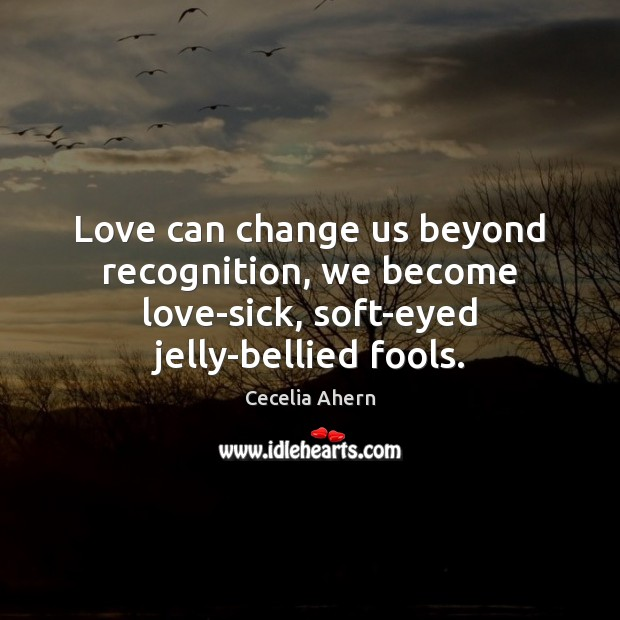 Cecelia Ahern Picture Quote image saying: Love can change us beyond recognition, we become love-sick, soft-eyed jelly-bellied fools.