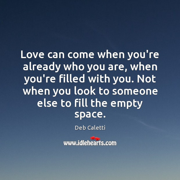 Love can come when you're already who you are, when you're filled Deb Caletti Picture Quote