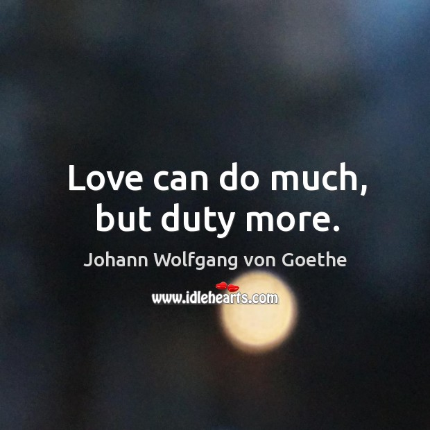 Love can do much, but duty more. Image