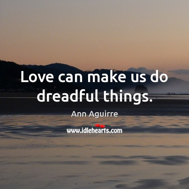 Love can make us do dreadful things. Ann Aguirre Picture Quote