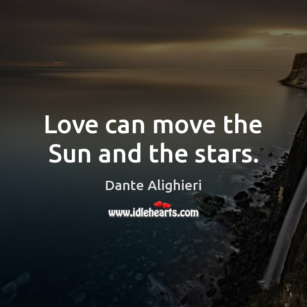Love can move the Sun and the stars. Dante Alighieri Picture Quote