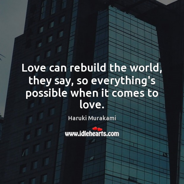 Love can rebuild the world, they say, so everything's possible when it comes to love. Haruki Murakami Picture Quote