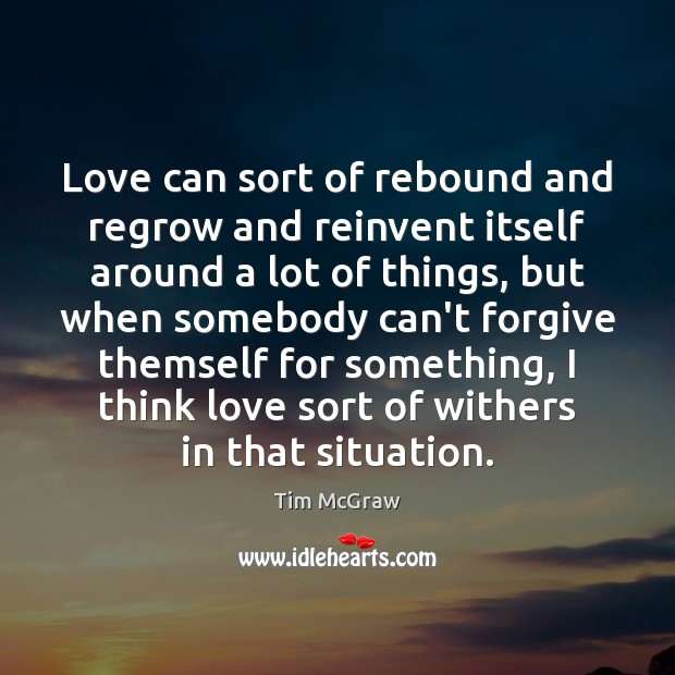 Love can sort of rebound and regrow and reinvent itself around a Tim McGraw Picture Quote