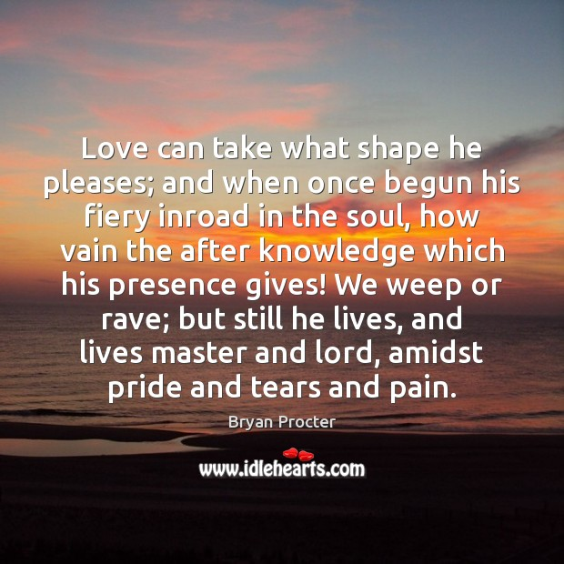 Love can take what shape he pleases; and when once begun his Image