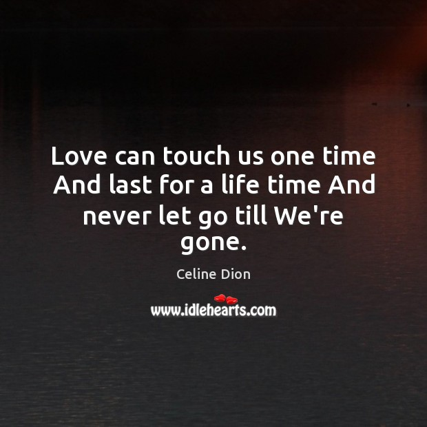 Love can touch us one time And last for a life time And never let go till We're gone. Celine Dion Picture Quote